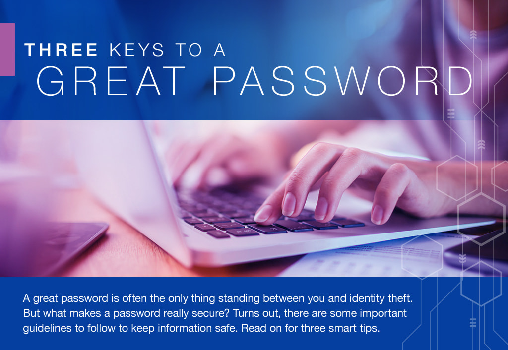 A great password is often the only thing standing between you and identity theft. But what makes a password really secure? Turns out, there are some important guidelines to follow to keep information safe. Read on for three smart tips.