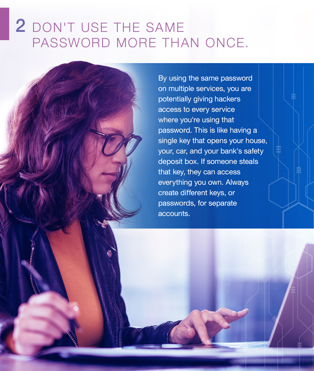 2.Don't use the same  password more than once. By using the same password on multiple services, you are potentially giving hackers access to every service where you're using that password. This is like having a single key that opens your house, your, car, and your bank's safety deposit box. If someone steals that key, they can access everything you own. Always create different keys, or passwords, for separate accounts.