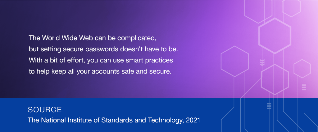 The World Wide Web can be complicated,  but setting secure passwords doesn't have to be. With a bit of effort, you can use smart practices to help keep all your accounts safe and secure. SOURCE: The National Institute of Standards and Technology, 2019