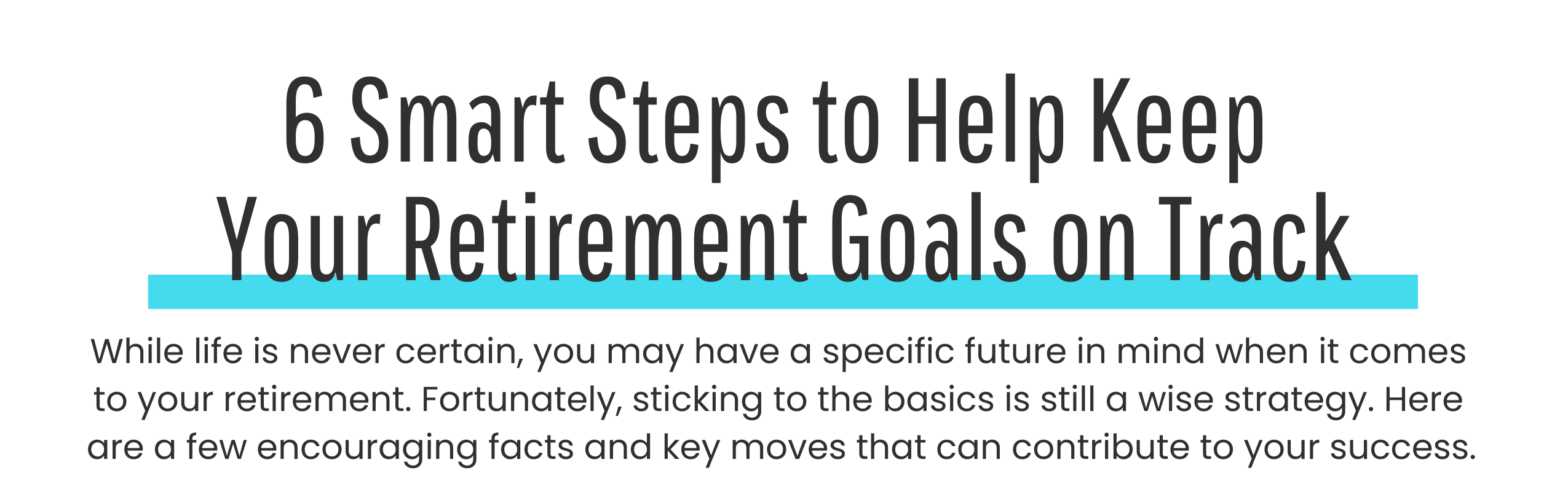 6 Smart Steps to Help Keep Your Retirement Goals on Track. While life is never certain, you may have a specific future in mind when it comes to your retirement. Fortunately, sticking to the basics is still a wise strategy. Here are a few encouraging facts and key moves that can contribute to your success.