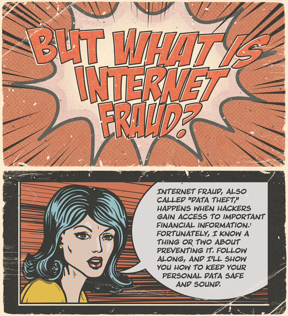 But what is internet fraud? Internet fraud, also called data theif, happens when hackers gain access to important financial information. Fortunately, I know a thing or two about preventing it. Follow along, and I'll show you how to keep your personal data safe and sound.