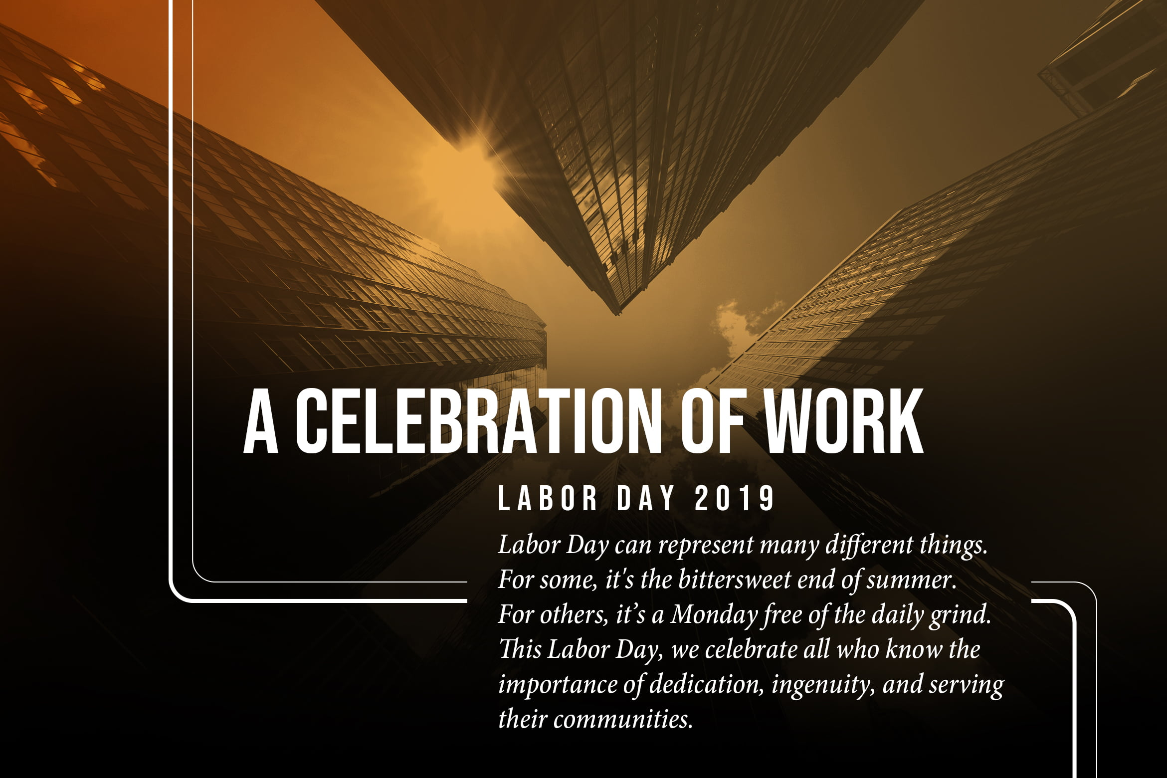 A celebration of Work. Labor Day 2019. Labor Day can represent many different things. For some, it's the bittersweet end of summer. For others, it's a Monday free of the daily grind. This Labor Day, we celebrate all who know the importance of dedication, ingenuity, and serving our communities.