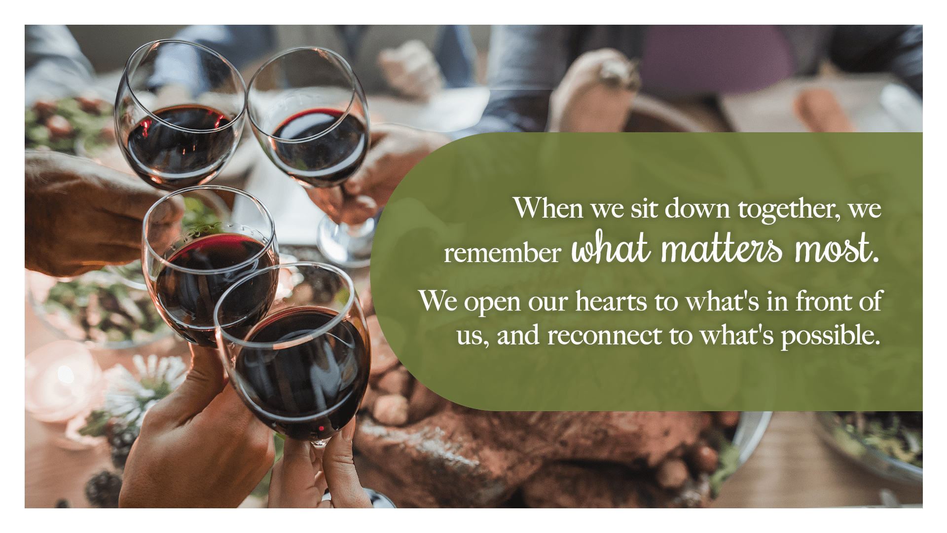 When we sit down together, we remember what matters most. We open our hearts to what's in front of us, and reconnect to what's possible.