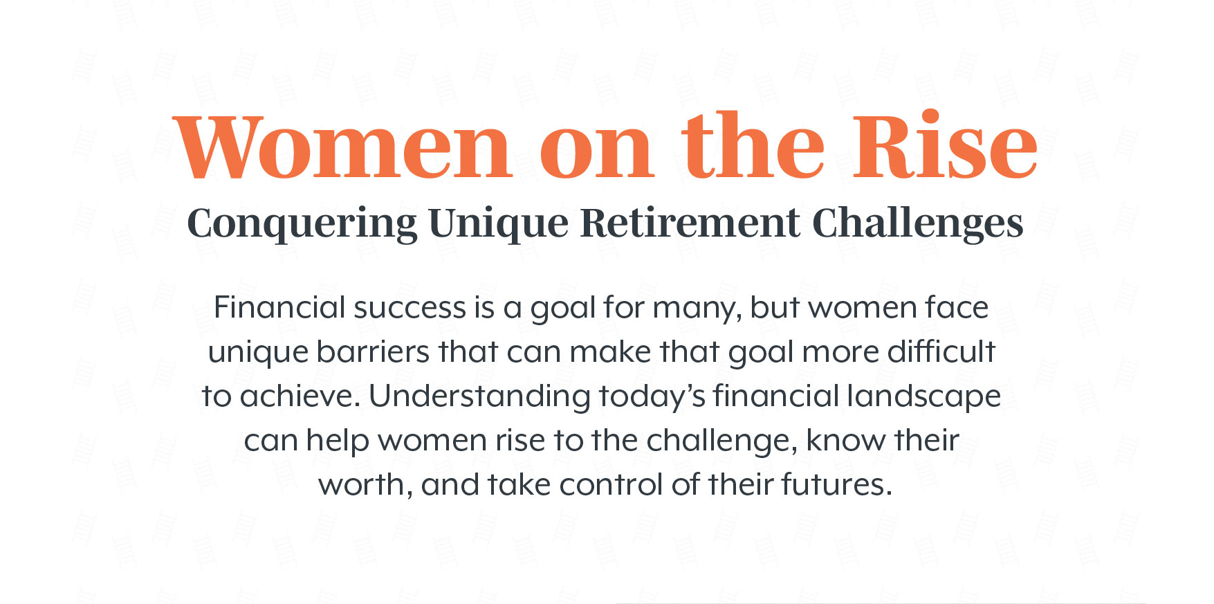 Women on the Rise Conquering: Unique Retirement Challenges. Financial success is a goal for many, but women face unique barriers that can make that goal more difficult to achieve. Understanding today's financial landscape can help women rise to the challenge, know their worth, and take control of their futures.